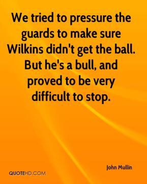 John Mullin  - We tried to pressure the guards to make sure Wilkins didn't get the ball. But he's a bull, and proved to be very difficult to stop.