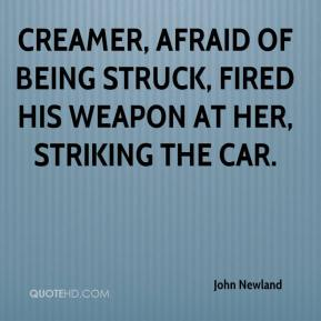 John Newland  - Creamer, afraid of being struck, fired his weapon at her, striking the car.