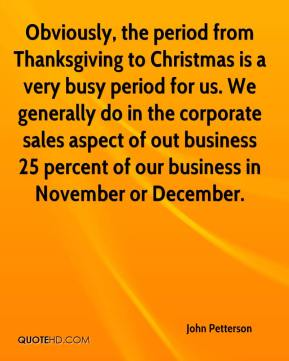Obviously, the period from Thanksgiving to Christmas is a very busy period for us. We generally do in the corporate sales aspect of out business 25 percent of our business in November or December.