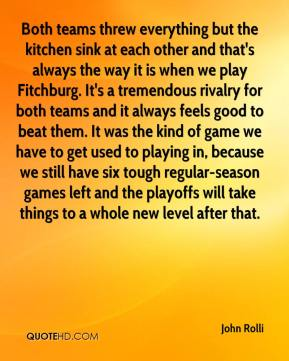 John Rolli  - Both teams threw everything but the kitchen sink at each other and that's always the way it is when we play Fitchburg. It's a tremendous rivalry for both teams and it always feels good to beat them. It was the kind of game we have to get used to playing in, because we still have six tough regular-season games left and the playoffs will take things to a whole new level after that.