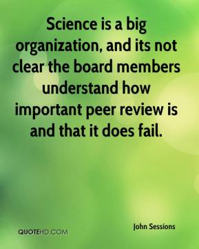 John Sessions  - Science is a big organization, and its not clear the board members understand how important peer review is and that it does fail.