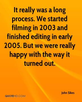 John Sikes  - It really was a long process. We started filming in 2003 and finished editing in early 2005. But we were really happy with the way it turned out.