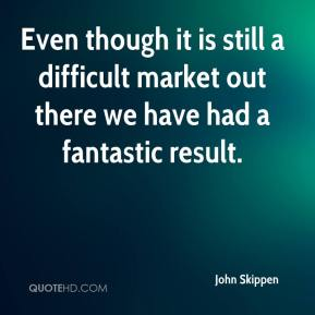 John Skippen  - Even though it is still a difficult market out there we have had a fantastic result.
