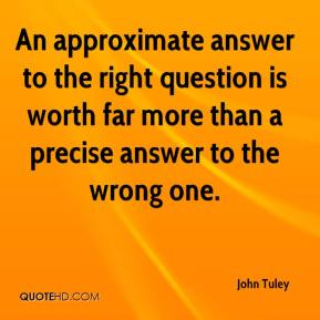 John Tuley - An approximate answer to the right question is worth far more than a precise answer to the wrong one.