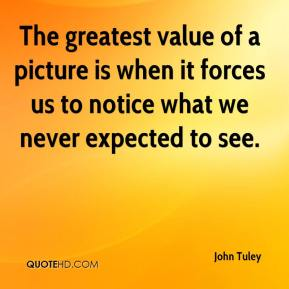 John Tuley - The greatest value of a picture is when it forces us to notice what we never expected to see.