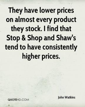 John Watkins  - They have lower prices on almost every product they stock. I find that Stop & Shop and Shaw's tend to have consistently higher prices.