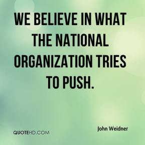We believe in what the national organization tries to push.