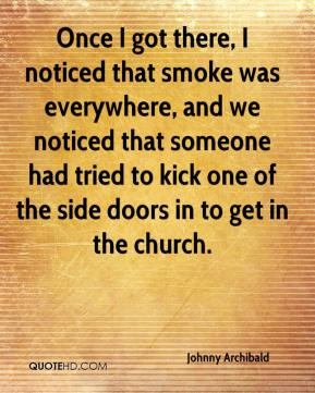 Once I got there, I noticed that smoke was everywhere, and we noticed that someone had tried to kick one of the side doors in to get in the church.