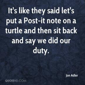 Jon Adler  - It's like they said let's put a Post-it note on a turtle and then sit back and say we did our duty.