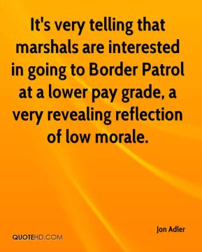 Jon Adler  - It's very telling that marshals are interested in going to Border Patrol at a lower pay grade, a very revealing reflection of low morale.