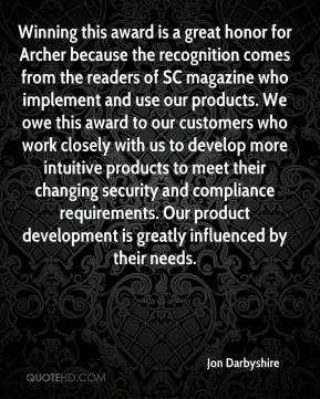 Jon Darbyshire  - Winning this award is a great honor for Archer because the recognition comes from the readers of SC magazine who implement and use our products. We owe this award to our customers who work closely with us to develop more intuitive products to meet their changing security and compliance requirements. Our product development is greatly influenced by their needs.