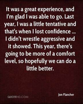 Jon Flancher  - It was a great experience, and I'm glad I was able to go. Last year, I was a little tentative and that's when I lost confidence ... I didn't wrestle aggressive and it showed. This year, there's going to be more of a comfort level, so hopefully we can do a little better.