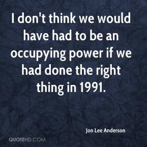 I don't think we would have had to be an occupying power if we had done the right thing in 1991.