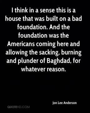 Jon Lee Anderson - I think in a sense this is a house that was built on a bad foundation. And the foundation was the Americans coming here and allowing the sacking, burning and plunder of Baghdad, for whatever reason.