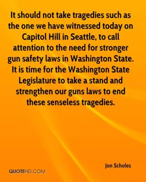 Jon Scholes  - It should not take tragedies such as the one we have witnessed today on Capitol Hill in Seattle, to call attention to the need for stronger gun safety laws in Washington State. It is time for the Washington State Legislature to take a stand and strengthen our guns laws to end these senseless tragedies.