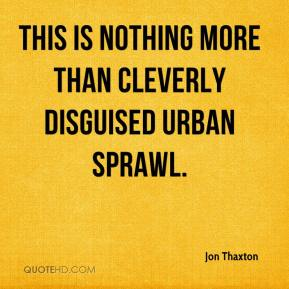 Jon Thaxton  - This is nothing more than cleverly disguised urban sprawl.