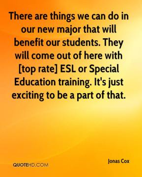 Jonas Cox  - There are things we can do in our new major that will benefit our students. They will come out of here with [top rate] ESL or Special Education training. It's just exciting to be a part of that.