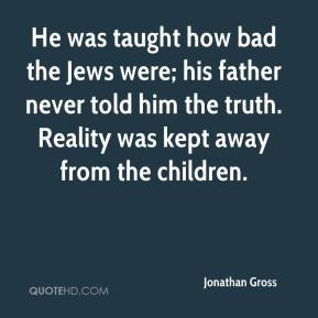 Jonathan Gross  - He was taught how bad the Jews were; his father never told him the truth. Reality was kept away from the children.