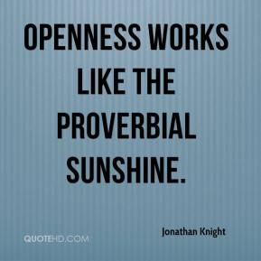 Jonathan Knight  - Openness works like the proverbial sunshine.