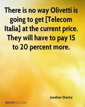 Jonathan Shantry  - There is no way Olivetti is going to get [Telecom Italia] at the current price. They will have to pay 15 to 20 percent more.
