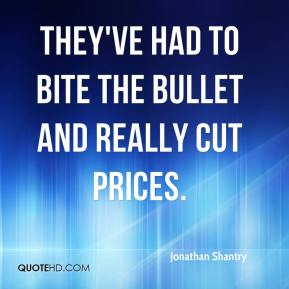 Jonathan Shantry  - They've had to bite the bullet and really cut prices.
