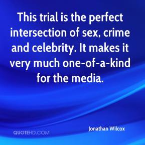Jonathan Wilcox  - This trial is the perfect intersection of sex, crime and celebrity. It makes it very much one-of-a-kind for the media.