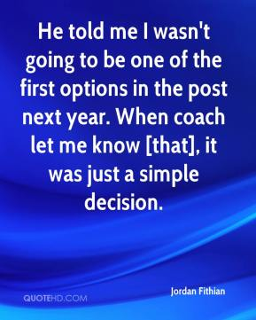 Jordan Fithian  - He told me I wasn't going to be one of the first options in the post next year. When coach let me know [that], it was just a simple decision.
