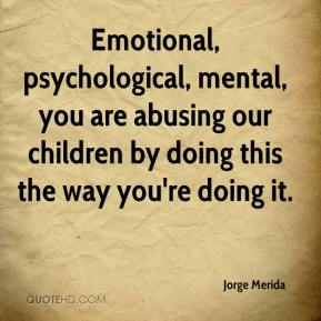 Jorge Merida  - Emotional, psychological, mental, you are abusing our children by doing this the way you're doing it.