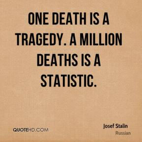 Josef Stalin  - One death is a tragedy. A million deaths is a statistic.