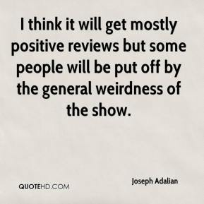 Joseph Adalian  - I think it will get mostly positive reviews but some people will be put off by the general weirdness of the show.