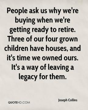 Joseph Collins  - People ask us why we're buying when we're getting ready to retire. Three of our four grown children have houses, and it's time we owned ours. It's a way of leaving a legacy for them.