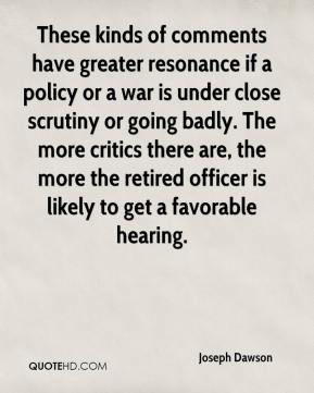 Joseph Dawson  - These kinds of comments have greater resonance if a policy or a war is under close scrutiny or going badly. The more critics there are, the more the retired officer is likely to get a favorable hearing.