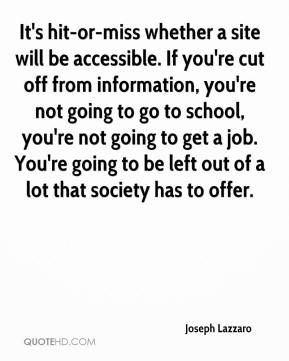 Joseph Lazzaro  - It's hit-or-miss whether a site will be accessible. If you're cut off from information, you're not going to go to school, you're not going to get a job. You're going to be left out of a lot that society has to offer.
