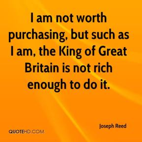 Joseph Reed  - I am not worth purchasing, but such as I am, the King of Great Britain is not rich enough to do it.