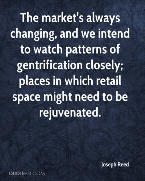 Joseph Reed  - The market's always changing, and we intend to watch patterns of gentrification closely; places in which retail space might need to be rejuvenated.