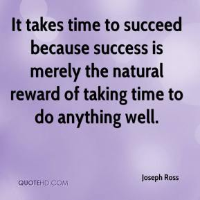 Joseph Ross  - It takes time to succeed because success is merely the natural reward of taking time to do anything well.