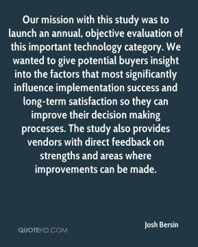 Josh Bersin  - Our mission with this study was to launch an annual, objective evaluation of this important technology category. We wanted to give potential buyers insight into the factors that most significantly influence implementation success and long-term satisfaction so they can improve their decision making processes. The study also provides vendors with direct feedback on strengths and areas where improvements can be made.