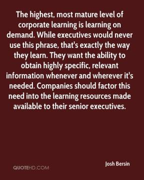 Josh Bersin  - The highest, most mature level of corporate learning is learning on demand. While executives would never use this phrase, that's exactly the way they learn. They want the ability to obtain highly specific, relevant information whenever and wherever it's needed. Companies should factor this need into the learning resources made available to their senior executives.