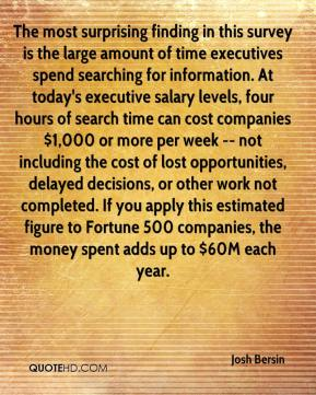 Josh Bersin  - The most surprising finding in this survey is the large amount of time executives spend searching for information. At today's executive salary levels, four hours of search time can cost companies $1,000 or more per week -- not including the cost of lost opportunities, delayed decisions, or other work not completed. If you apply this estimated figure to Fortune 500 companies, the money spent adds up to $60M each year.