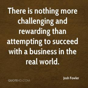 Josh Fowler  - There is nothing more challenging and rewarding than attempting to succeed with a business in the real world.