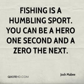 Josh Mabee  - Fishing is a humbling sport. You can be a hero one second and a zero the next.