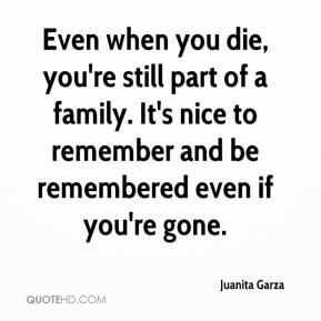 Juanita Garza  - Even when you die, you're still part of a family. It's nice to remember and be remembered even if you're gone.