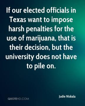 Judie Niskala  - If our elected officials in Texas want to impose harsh penalties for the use of marijuana, that is their decision, but the university does not have to pile on.