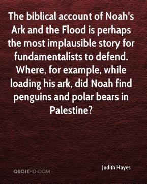 Judith Hayes  - The biblical account of Noah's Ark and the Flood is perhaps the most implausible story for fundamentalists to defend. Where, for example, while loading his ark, did Noah find penguins and polar bears in Palestine?