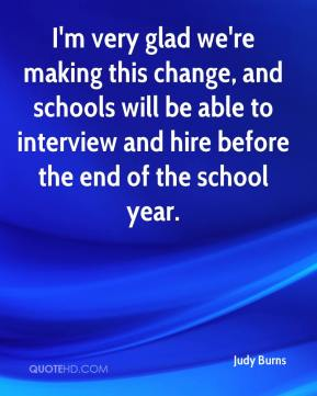 Judy Burns  - I'm very glad we're making this change, and schools will be able to interview and hire before the end of the school year.