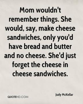 Judy McKellar  - Mom wouldn't remember things. She would, say, make cheese sandwiches, only you'd have bread and butter and no cheese. She'd just forget the cheese in cheese sandwiches.
