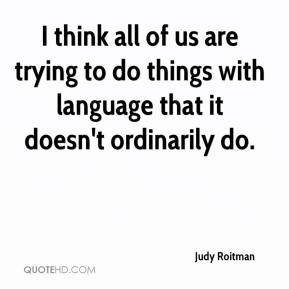 Judy Roitman  - I think all of us are trying to do things with language that it doesn't ordinarily do.