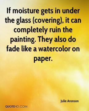 Julie Aronson  - If moisture gets in under the glass (covering), it can completely ruin the painting. They also do fade like a watercolor on paper.