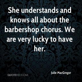 Julie MacGregor  - She understands and knows all about the barbershop chorus. We are very lucky to have her.
