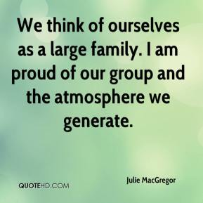 Julie MacGregor  - We think of ourselves as a large family. I am proud of our group and the atmosphere we generate.